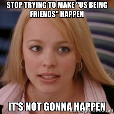 "mean girls - Stop trying to make ""us being friends"" happen It's not gonna happen"