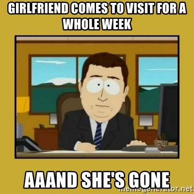 aaand its gone - Girlfriend comes to visit for a whole week aaand she's gone