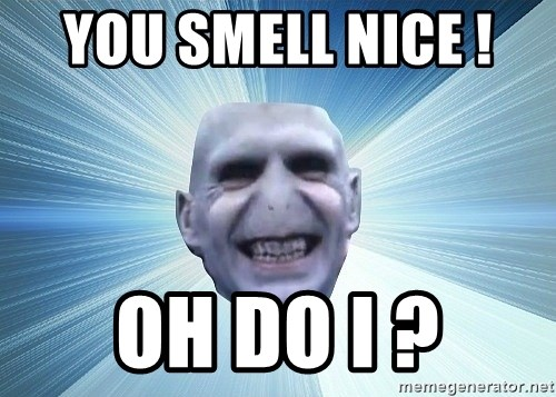 vold - YOU SMELL NICE !  OH DO I ?