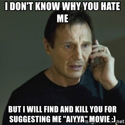 "I don't know who you are... - I don't know why you hate me  But I will find and kill you for suggesting me ""aiyya"" movie :)"