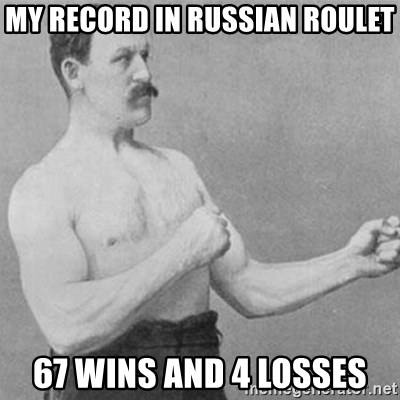 overly manly man - My Record in Russian Roulet 67 wins and 4 losses