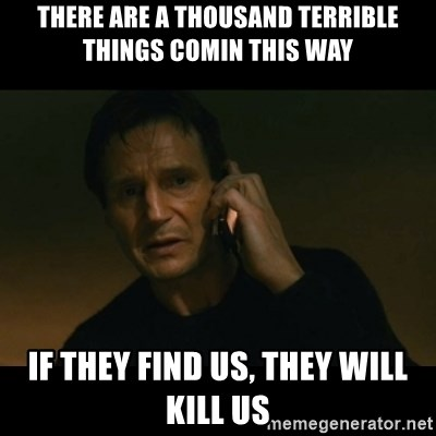 liam neeson taken - There are a thousand terrible things comin this way If they find us, they will kill us