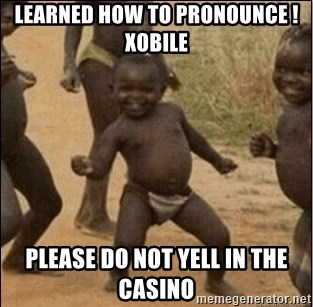 LEARNED HOW TO PRONOUNCE !XOBILE PLEASE DO NOT YELL IN THE