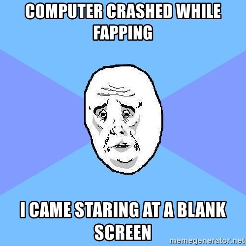 Okay Guy - computer crashed while fapping i came staring at a blank screen