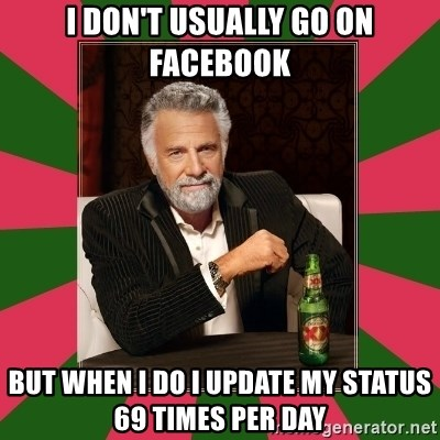 i dont usually - I don't usually go on facebook But when i do i update my status 69 times per day