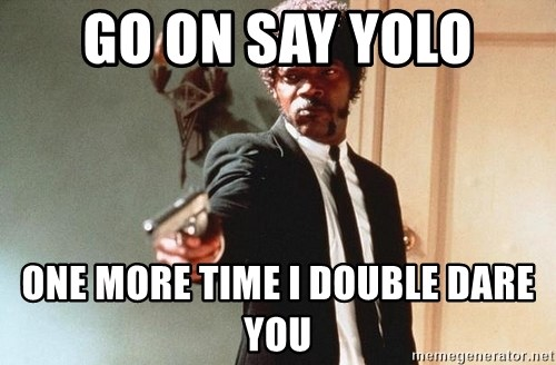 I double dare you - GO ON SAY YOLO ONE MORE TIME I DOUBLE DARE YOU