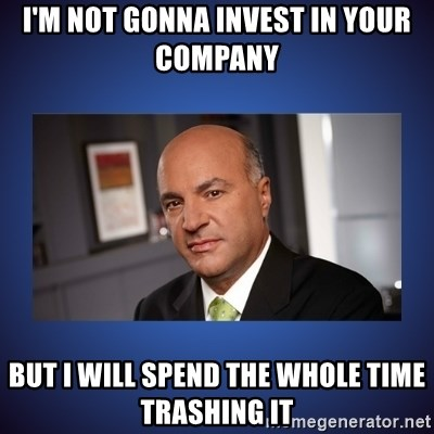 Kevin O'Leary - I'm not gonNa invest in your company but I will spend the whole time trashing it