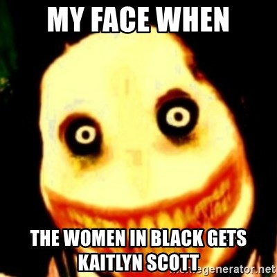 Tipical dream - MY FACE WHEN THE WOMEN IN BLACK GETS KAITLYN SCOTT