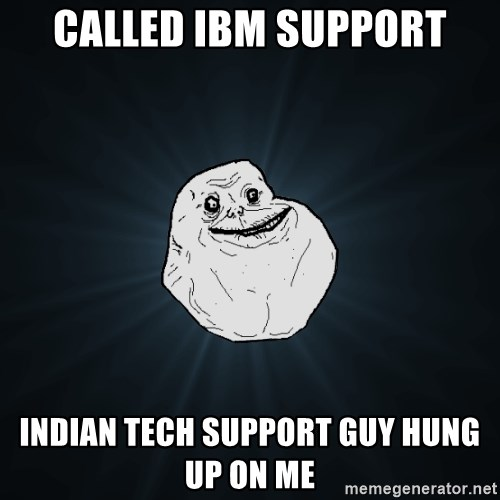 Called Ibm Support Indian Tech Support Guy Hung Up On Me Forever Alone Meme Generator