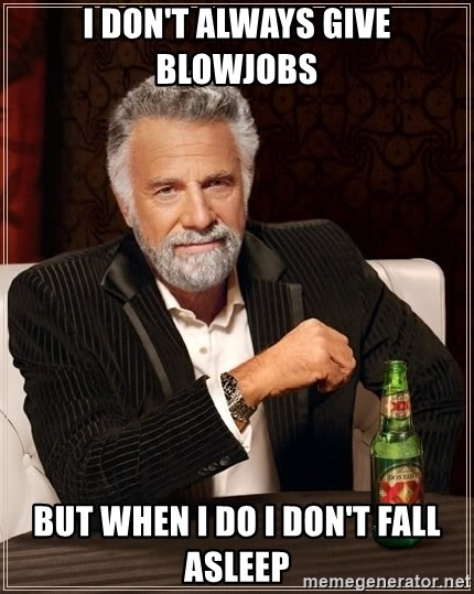 The Most Interesting Man In The World - I don't always give blowjobs But when I do I don't fall asleep