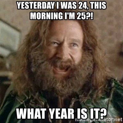 What Year - Yesterday i was 24, this morning i'm 25?! WHAT YEAR IS IT?