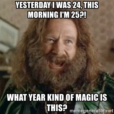 What Year - Yesterday i was 24, this morning i'm 25?! WHAT YEAR kind of magic is this?