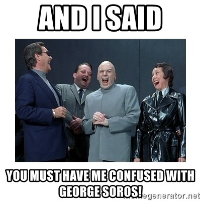 Dr. Evil Laughing - And I said You must have me confused with George soros!