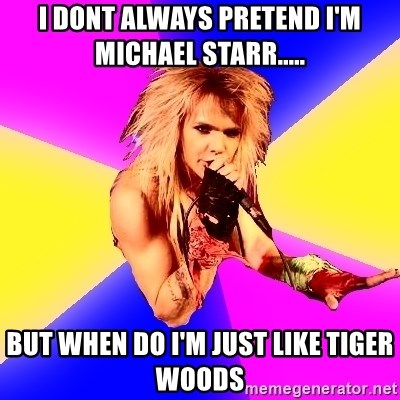Glam Rocker - I DONT ALWAYS PRETEND I'M MICHAEL STARR..... BUT WHEN DO I'M JUST LIKE TIGER WOODS
