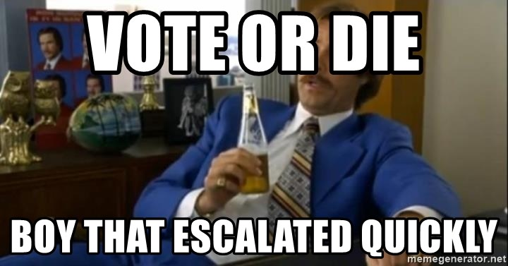 That escalated quickly-Ron Burgundy - Vote or die  Boy that escalated quickly