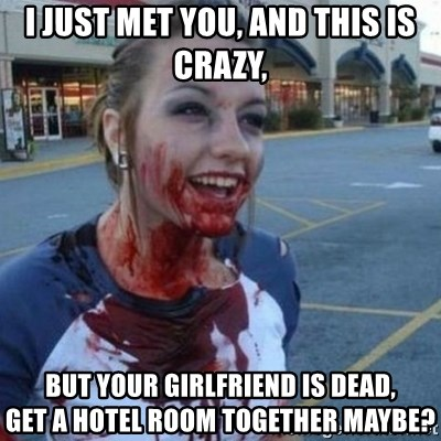 Scary Nympho - I just met you, And this is crazy, but your girlfriend is dead,        get a HOTEL ROOM together maybe?