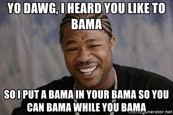 xzibit-yo-dawg - YO DAWG, I HEARD YOU LIKE TO BAMA SO I PUT A BAMA IN YOUR BAMA SO YOU CAN BAMA WHILE YOU BAMA