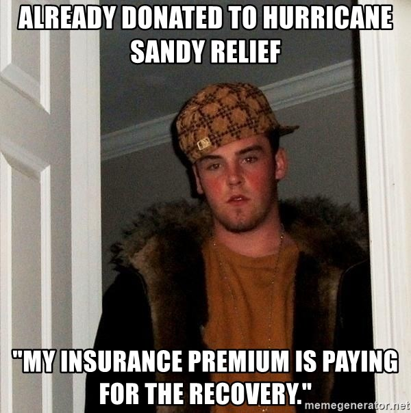 "Scumbag Steve - already donated to Hurricane Sandy Relief ""My insurance Premium is paying for the recovery."""