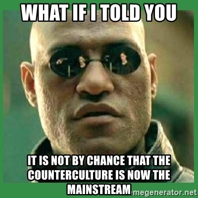 Matrix Morpheus - what if i told you It is not by chance that the counterculture is now the mainstream
