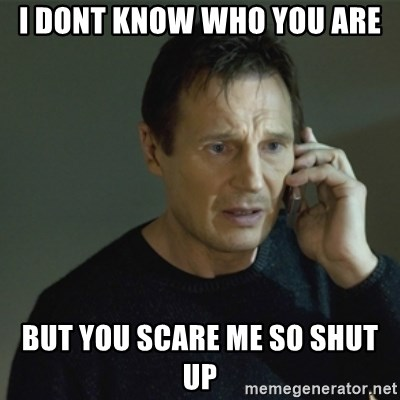 I don't know who you are... - I DONT KNOW WHO YOU ARE BUT YOU SCARE ME SO SHUT UP