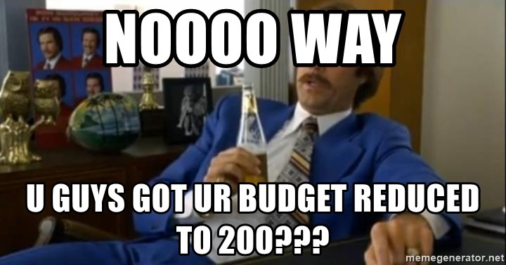 That escalated quickly-Ron Burgundy - NOOOO WAY U GUYS GOT UR BUDGET REDUCED TO 200???