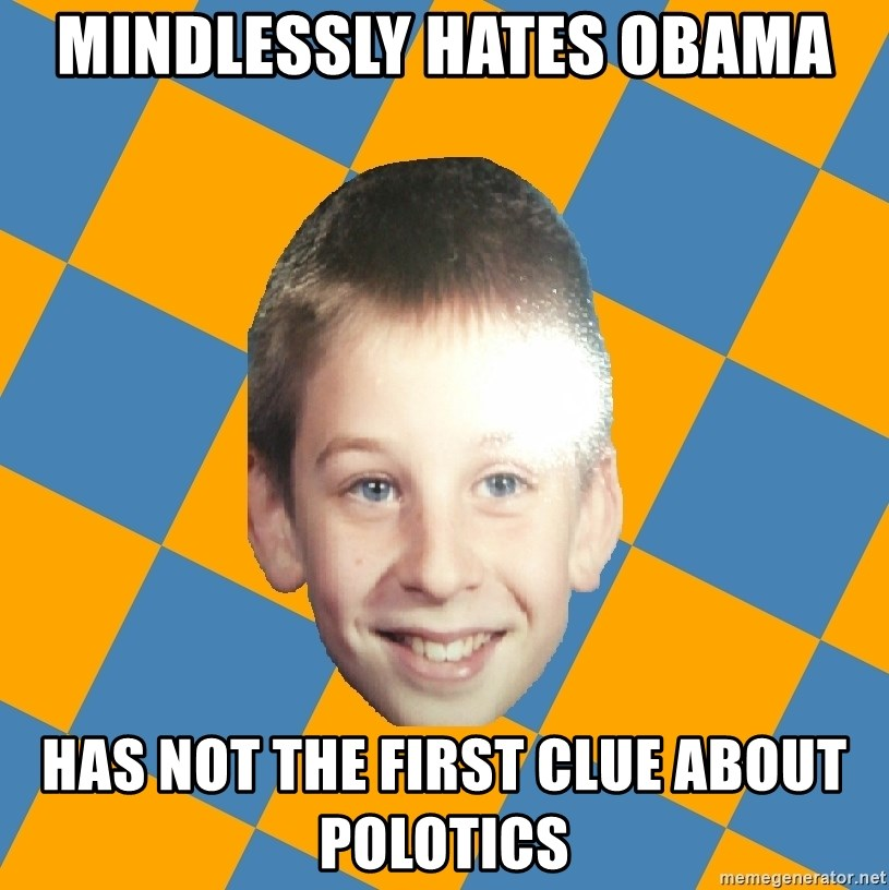 annoying elementary school kid - MINDLESSLY HATES OBAMA HAS NOT THE FIRST CLUE ABOUT POLOTICS