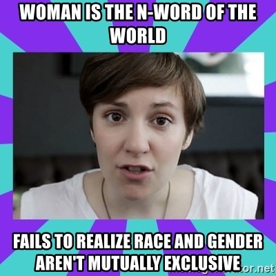White Feminist - Woman is the n-word of the world Fails to realize race and gender aren't mutually exclusive