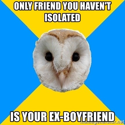 Only friend you haven't isolated is your ex-boyfriend