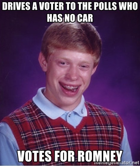Bad Luck Brian - Drives a voter to the polls who has no car Votes for romney