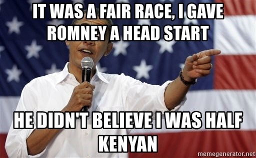 Obama You Mad - it was a fair race, i gave romney a head start He didn't believe i was half kenyan