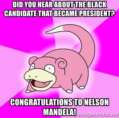 Slowpoke - DID YOU HEAR ABOUT THE BLACK CANDIDATE THAT BECAME PRESIDENT? CONGRATULATIONS TO NELSON MANDELA!