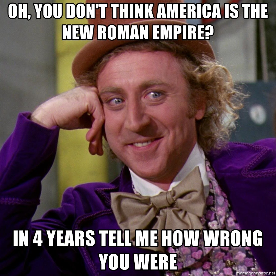 Willy Wonka - oh, you don't think america is the new roman empire? in 4 years tell me how wrong you were