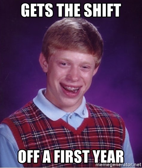 Bad Luck Brian - gets the shift off a first year