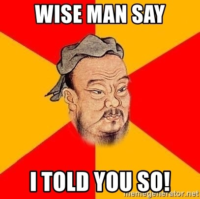 Chinese Proverb - wise man say I told you so!