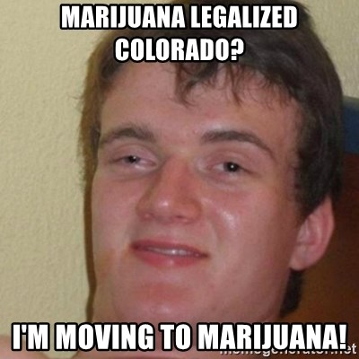 really high guy - marijuana legalized colorado? i'm moving to marijuana!