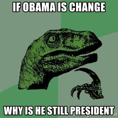 Velociraptor Xd - IF OBAMA IS CHANGE WHY IS HE STILL PRESIDENT