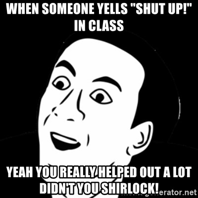 """you don't say meme - When someone yells """"shut up!"""" in class Yeah you really helped out a lot didn't you shirlock!"""