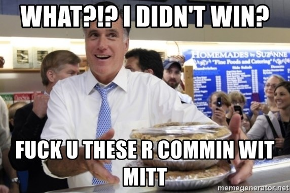 Romney with pies - WHAT?!? I DIDN'T WIN? FUCK U THESE R COMMIN WIT MITT