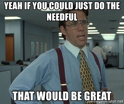 Bill Lumbergh - yeah if you could just do the needful that would be great