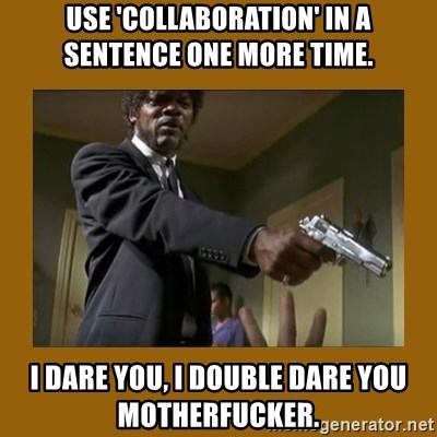 say what one more time - USE 'collaboration' in a sentence one more time. I dare you, i double dare you motherfucker.