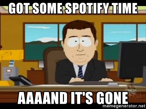 Aand Its Gone - got some spotify time  aaaand it's gone