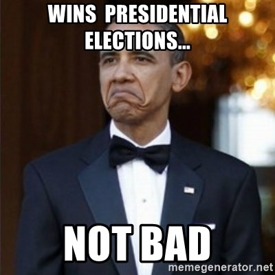 Not Bad Obama - Wins  presidential elections... not bad