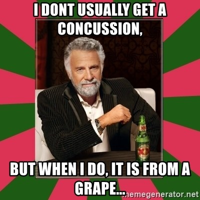 i dont usually - I dont usually get a concussion, but when i do, it is from a grape...