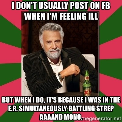 i dont usually - i DON'T USUALLY POST ON FB WHEN I'M FEELING ILL BUT WHEN I DO, IT'S BECAUSE I WAS IN THE E.R. SIMULTANEOUSLY BATTLING STREP AAAAND MONO.