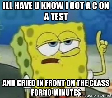 Tough Spongebob - ILL HAVE U KNOW I GOT A C ON A TEST  AND CRIED IN FRONT ON THE CLASS FOR 10 MINUTES