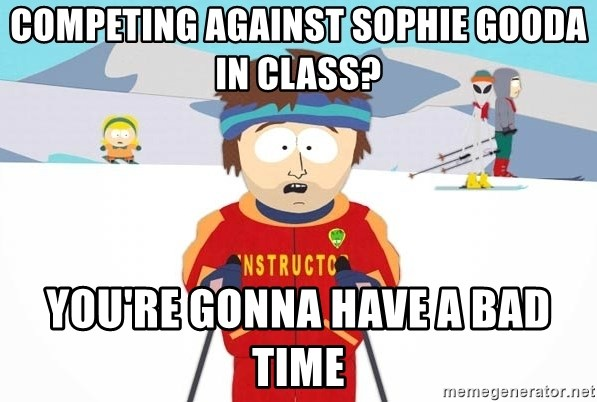 You're gonna have a bad time - Competing against Sophie Gooda in class? You're gonna have a bad time