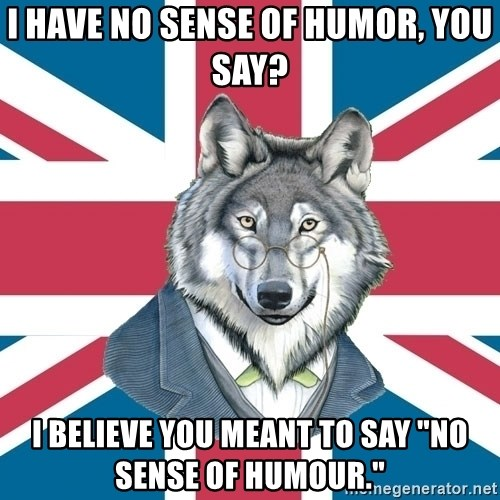 """Sir Courage Wolf Esquire - I have no sense of humor, you say? I believe you meant to say """"no sense of humour."""""""
