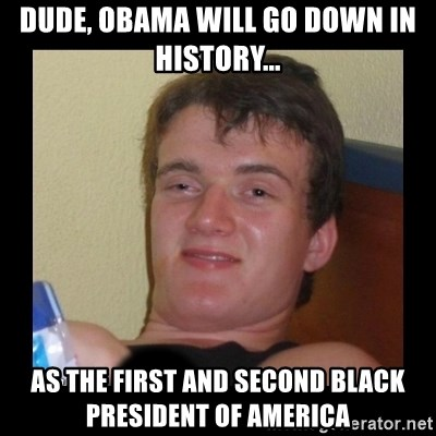 zjarany zbyszek - DUDE, OBAMA WILL GO DOWN IN HISTORY... aS THE FIRST AND SECOND BLACK PRESIDENT OF aMERICA