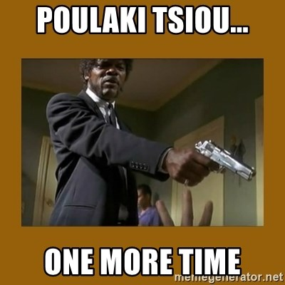 say what one more time - POULAKI TSIOU... ONE MORE TIME