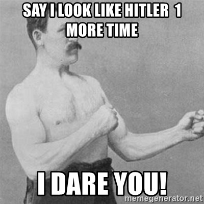 overly manlyman - Say I look like hitler  1 more time I dare you!